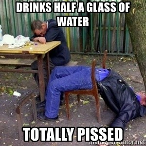 drunk - Drinks half a glass of water  totally Pissed
