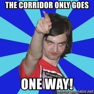 Cammi over. - The corridor only goes One way!