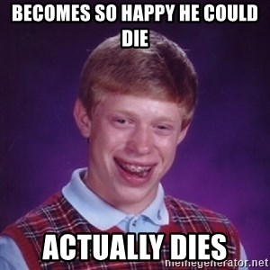 Bad Luck Brian - becomes so happy he could die actually dies