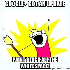 All the things - Google+ got an update PAINT BLACK ALL THE WHITESPACE!