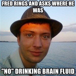 "Beta Tom - fred rings and asks where he was ""no"" drinking brain fluid"