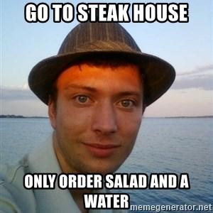 Beta Tom - go to steak house only order salad and a water
