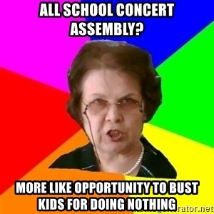 teacher - all school concert assembly? more like opportunity to bust kids for doing nothing