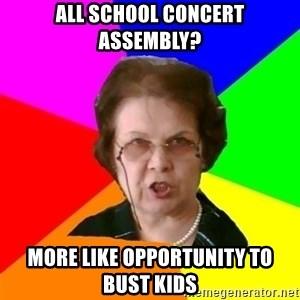 teacher - all school concert assembly? more like opportunity to bust kids