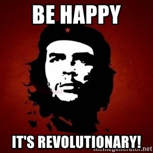 Che Guevara Meme - Be Happy  It's revolutionary!
