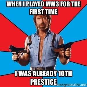 Chuck Norris  - when i played mw3 for the first time i was already 10th prestige