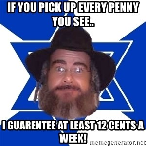 Advice Jew - If you pick up every penny you see.. i guarentee at least 12 cents a week!