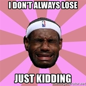 LeBron James - I don't always lose Just kidding
