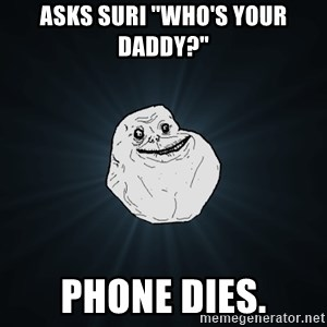 "Forever Alone - asks suri ""who's your daddy?"" phone dies."