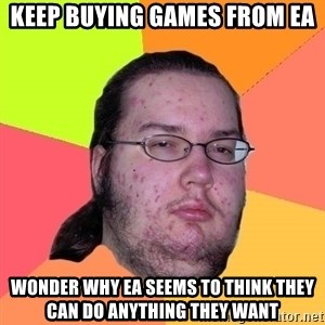 Butthurt Dweller - Keep buying games from ea wonder why ea seems to think they can do anything they want
