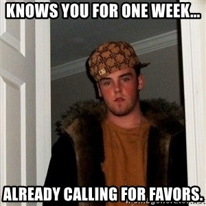 Scumbag Steve - knows you for one week... already calling for favors.