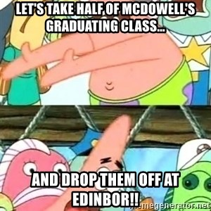 Push it Somewhere Else Patrick - Let's take Half of Mcdowell's graduating class... And drop them off at edinbor!!