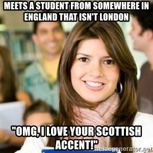 """Sheltered College Classmate - meets a student from somewhere in england that isn't london """"Omg, i love your scottish accent!"""""""