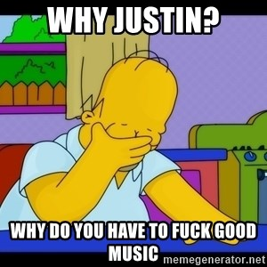 Homer Facepalm - Why Justin? Why do you have to fuck good music