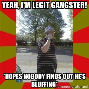 the enforcer  - Yeah, I'm legit gangster! *Hopes nobody finds out he's bluffing*