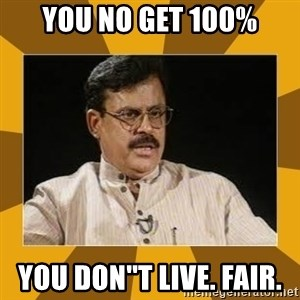 average indian father - you no get 100% you don''t Live. Fair.