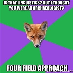 Anthropology Major Fox - Is that Linguistics? But I thought you were an archaeologist?  Four field approach