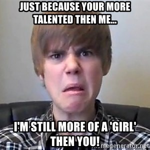 Justin Bieber 213 - just because your more talented then me... i'm still more of a 'girl' then you!