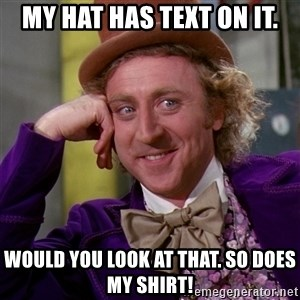 Willy Wonka - My hat has text on it. Would you look at that. So does my shirt!