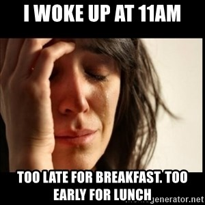 First World Problems - I WOKE UP AT 11AM TOO LATE FOR BrEAKFAST. TOO EARLY FOR LUNCH
