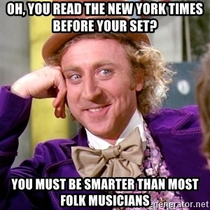 Willy Wonka - Oh, you read the new york times before your set? you must be smarter than most folk musicians