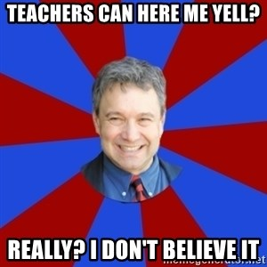 Eccentric English Teacher - Teachers Can here me yell? Really? I don't believe it