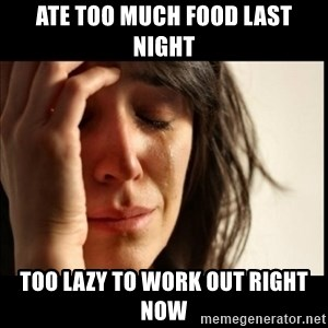 First World Problems - ate too much food last night too lazy to work out right now
