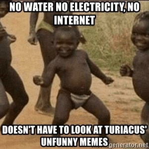 Third World Success - No Water No electricity, no internet Doesn't have to look at turiacus' unfunny memes
