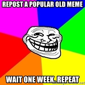 Trollface - repost a popular old meme wait one week. repeat
