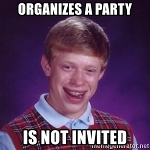 Bad Luck Brian - ORGANIZES A PARTY is not invited