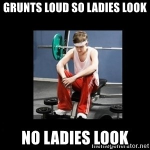 Annoying Gym Newbie - Grunts loud so ladies look No ladies look