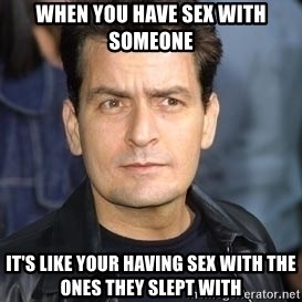 charlie sheen - When you have sex with someone it's like your having sex with the ones they slept with