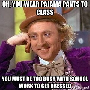 Willy Wonka - oh, you wear pajama pants to class You must be too busy with school work to get dressed