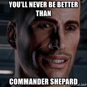 Typical Shepard - You'll never be better than Commander Shepard