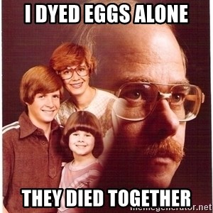 Vengeance Dad - I dyed eggs alone They died together
