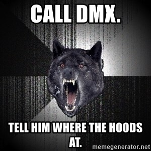 Insanity Wolf - call dmx. tell him where the hoods at.