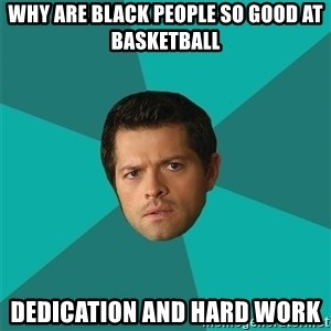 Anti Joke Castiel - WHY ARE BLACK PEOPLE SO GOOD AT BASKETBALL DEDICATION AND HARD WORK
