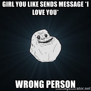 Forever Alone - girl you like sends message *i love you* wrong person
