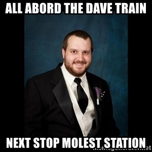 Date Rape Dave - all abord the dave train next stop molest station