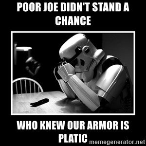 Sad Trooper - poor joe didn't stand a chance who knew our armor is platic