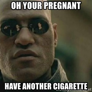Scumbag Morpheus - oh your pregnant have another cigarette