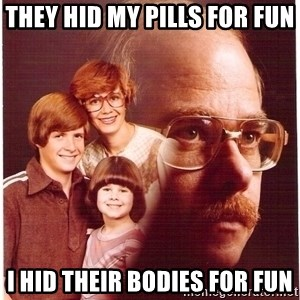 Vengeance Dad - they hid my pills for fun  i hid their bodies for fun