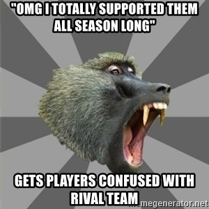 """bandwagon baboon - """"OMG i totally supported them all season long"""" gets players confused with rival team"""