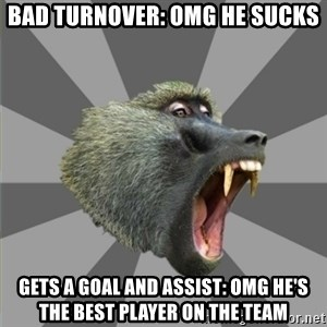 bandwagon baboon - bad turnover: omg he sucks gets a goal and assist: omg he's the best player on the team