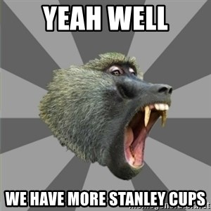 bandwagon baboon - YEAH WELL WE HAVE MORE STANLEY CUPS