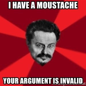 Trotsky Want More Crackers - I have a MOUSTACHE  your argument is invalid