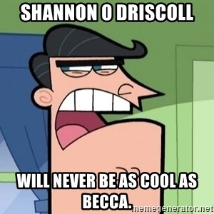 i blame dinkleberg - shannon o driscoll will never be as cool as becca.