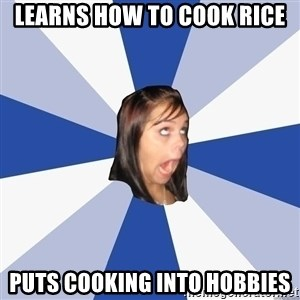 Annoying Facebook Girl - learns how to cook rice puts cooking into hobbies