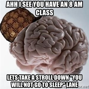 "Scumbag Brain - ahh i see you have an 8 am class lets take a stroll down ""you will not go to sleep"" lane"