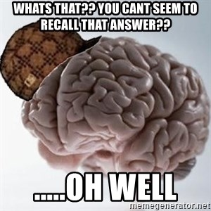Scumbag Brain - Whats that?? You cant seem to recall that answer?? .....Oh well